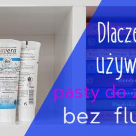 Dlaczego używam pasty do zębów bez fluoru